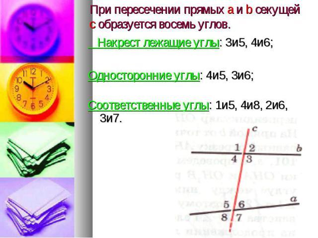 При пересечении прямых а и b секущей с образуется восемь углов. Накрест лежащие углы: 3и5, 4и6; Односторонние углы: 4и5, 3и6; Соответственные углы: 1и5, 4и8, 2и6, 3и7.