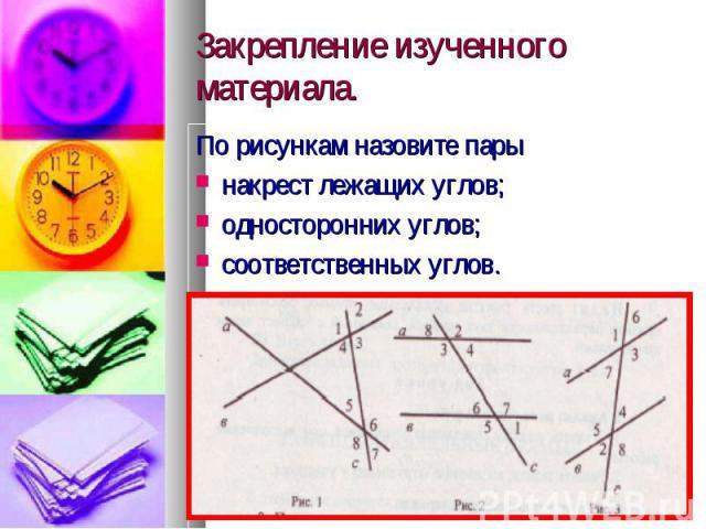 Закрепление изученного материала. По рисункам назовите пары накрест лежащих углов; односторонних углов; соответственных углов.