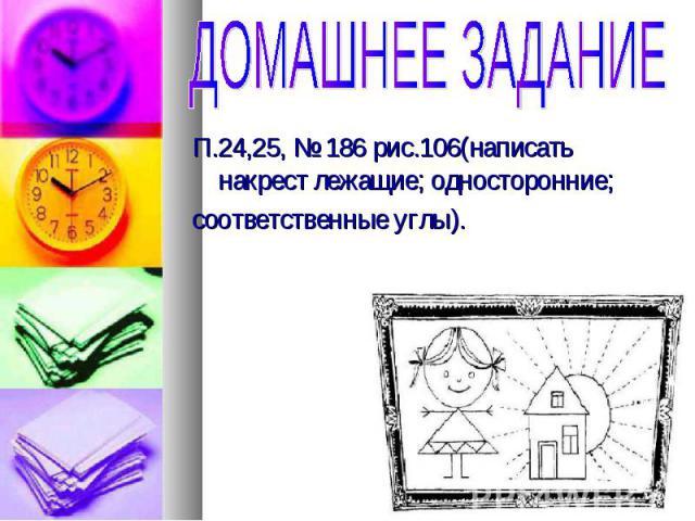 П.24,25, № 186 рис.106(написать накрест лежащие; односторонние; П.24,25, № 186 рис.106(написать накрест лежащие; односторонние; соответственные углы).