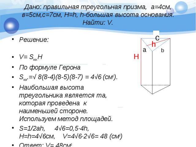 Решение: Решение: V= Sосн.Н По формуле Герона Sосн.=√ 8(8-4)(8-5)(8-7) = 4√6 (см2). Наибольшая высота треугольника является та, которая проведена к наименьшей стороне. Используем метод площадей. S=1/2ah, 4√6=0,5∙4h, H=h=4√6см, V=4√6∙2√6= 48 (см3) От…
