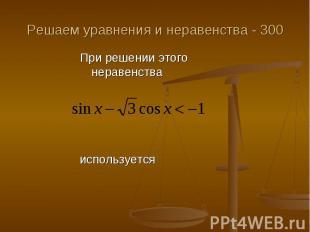 Решаем уравнения и неравенства - 300 При решении этого неравенства используется