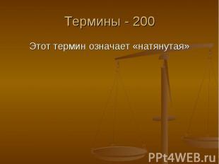 Термины - 200 Этот термин означает «натянутая»
