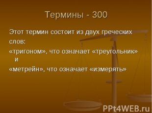Термины - 300 Этот термин состоит из двух греческих слов: «тригоном», что означа