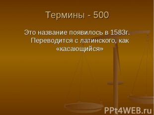 Термины - 500 Это название появилось в 1583г. Переводится с латинского, как «кас