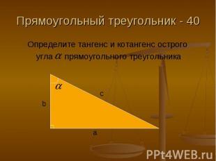 Прямоугольный треугольник - 40 Определите тангенс и котангенс острого угла прямо