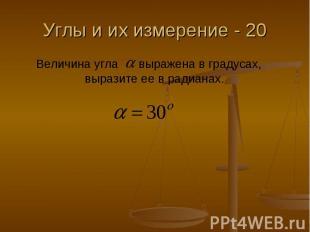Углы и их измерение - 20 Величина угла выражена в градусах, выразите ее в радиан