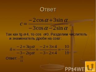 Ответ Так как tg =4, то cos ≠0. Разделим числитель и знаменатель дроби на cos :