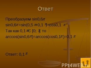 Ответ Преобразуем sin0,6 sin0,6 =sin(0,5 +0,1 )=cos0,1 Так как 0,1 Є [0; ], то a
