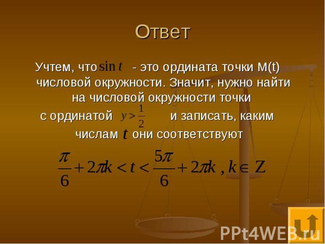 Ответ Учтем, что - это ордината точки М(t) числовой окружности. Значит, нужно найти на числовой окружности точки с ординатой и записать, каким числам они соответствуют
