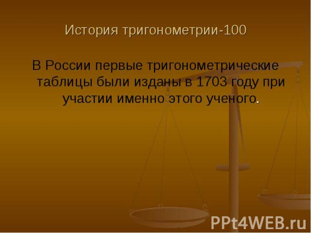 История тригонометрии-100 В России первые тригонометрические таблицы были изданы в 1703 году при участии именно этого ученого.