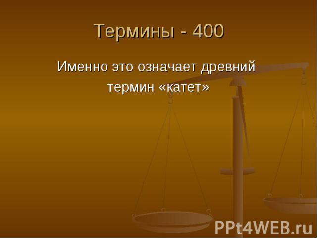 Термины - 400 Именно это означает древний термин «катет»