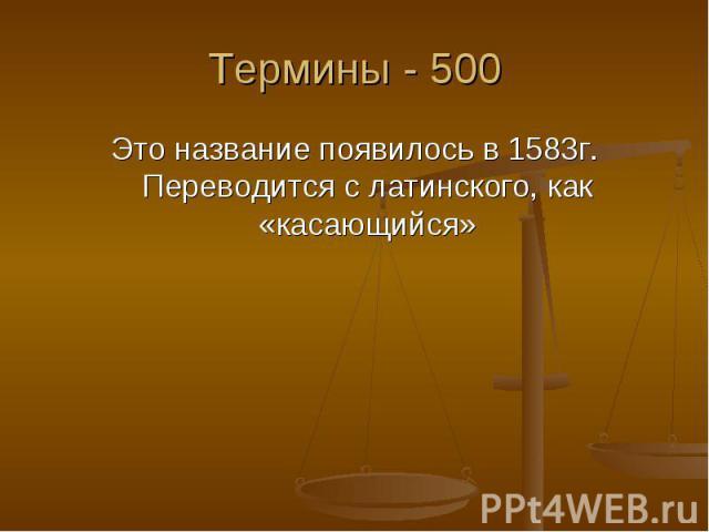 Термины - 500 Это название появилось в 1583г. Переводится с латинского, как «касающийся»