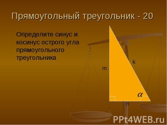Прямоугольный треугольник - 20 Определите синус и косинус острого угла прямоугольного треугольника
