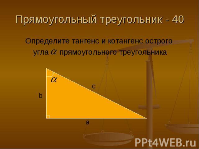 Прямоугольный треугольник - 40 Определите тангенс и котангенс острого угла прямоугольного треугольника