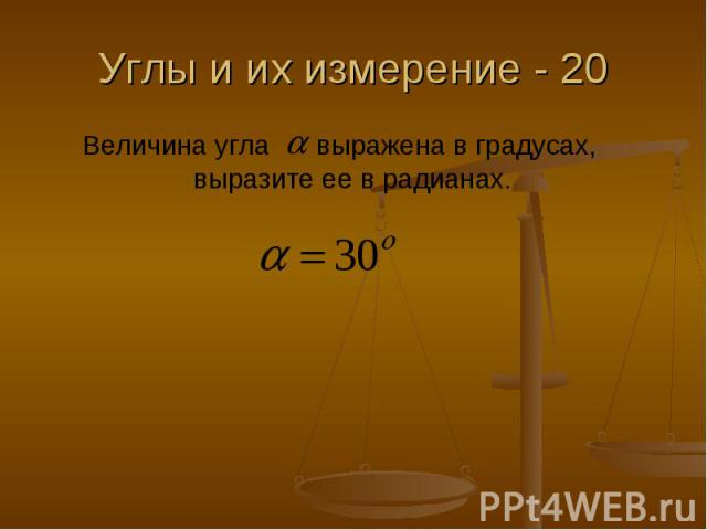 Углы и их измерение - 20 Величина угла выражена в градусах, выразите ее в радианах.
