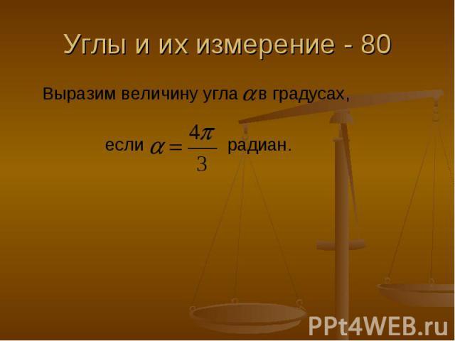 Углы и их измерение - 80 Выразим величину угла в градусах, если радиан.