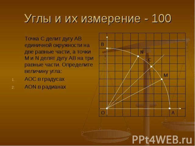 Углы и их измерение - 100 Точка С делит дугу АВ единичной окружности на две равные части, а точки М и N делят дугу АВ на три равные части. Определите величину угла: АОС в градусах АОN в радианах