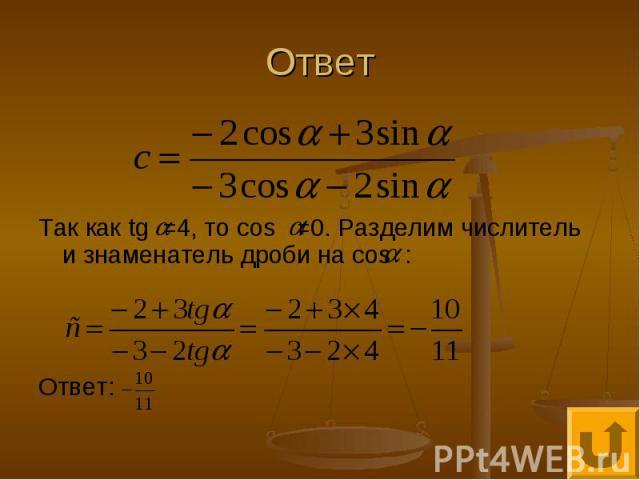 Ответ Так как tg =4, то cos ≠0. Разделим числитель и знаменатель дроби на cos : Ответ: