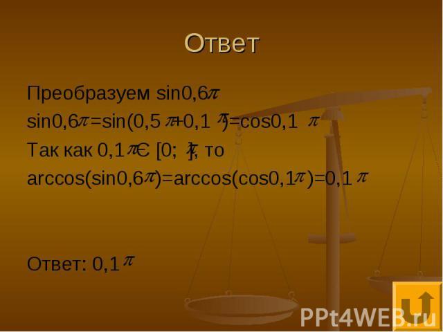 Ответ Преобразуем sin0,6 sin0,6 =sin(0,5 +0,1 )=cos0,1 Так как 0,1 Є [0; ], то arccos(sin0,6 )=arccos(cos0,1 )=0,1 Ответ: 0,1