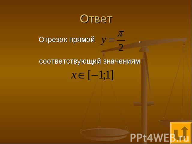 Ответ Отрезок прямой , соответствующий значениям
