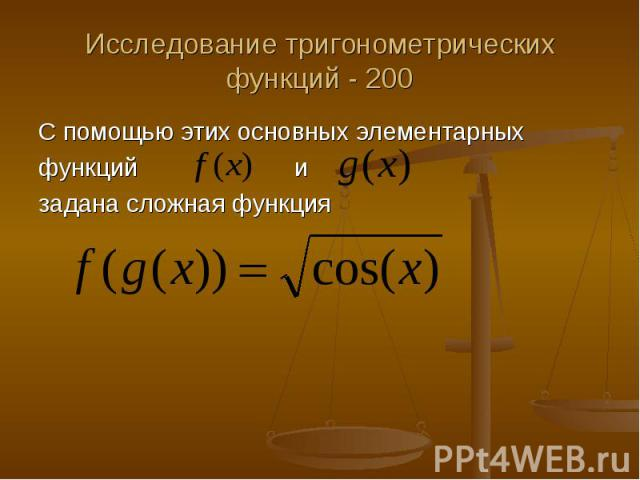 Исследование тригонометрических функций - 200 С помощью этих основных элементарных функций и задана сложная функция