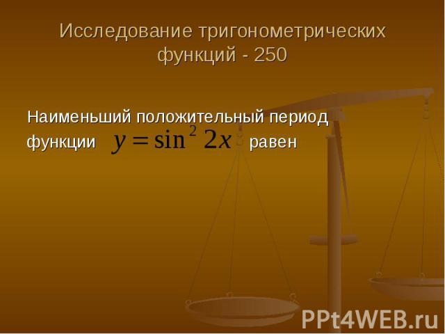 Исследование тригонометрических функций - 250 Наименьший положительный период функции равен