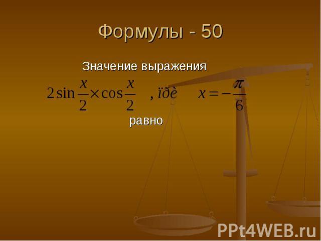 Формулы - 50 Значение выражения равно