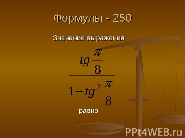 Формулы - 250 Значение выражения равно