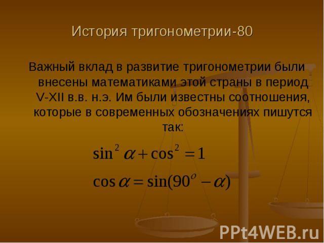История тригонометрии-80 Важный вклад в развитие тригонометрии были внесены математиками этой страны в период V-XII в.в. н.э. Им были известны соотношения, которые в современных обозначениях пишутся так: