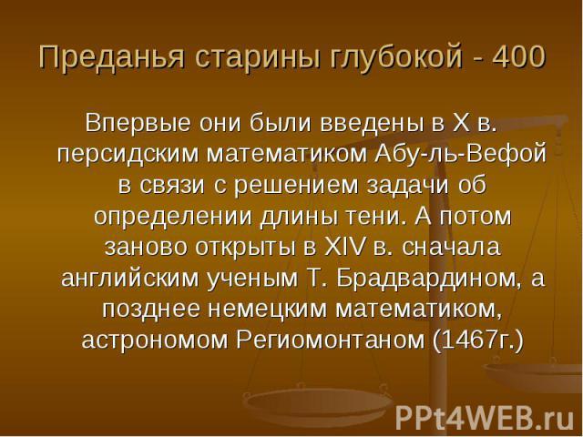 Преданья старины глубокой - 400 Впервые они были введены в X в. персидским математиком Абу-ль-Вефой в связи с решением задачи об определении длины тени. А потом заново открыты в XIV в. сначала английским ученым Т. Брадвардином, а позднее немецким ма…
