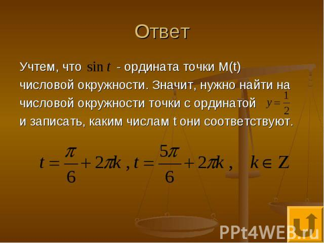 Ответ Учтем, что - ордината точки М(t) числовой окружности. Значит, нужно найти на числовой окружности точки с ординатой и записать, каким числам t они соответствуют.