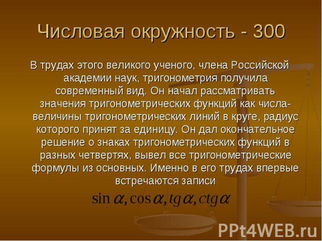 Числовая окружность - 300 В трудах этого великого ученого, члена Российской академии наук, тригонометрия получила современный вид. Он начал рассматривать значения тригонометрических функций как числа-величины тригонометрических линий в круге, радиус…