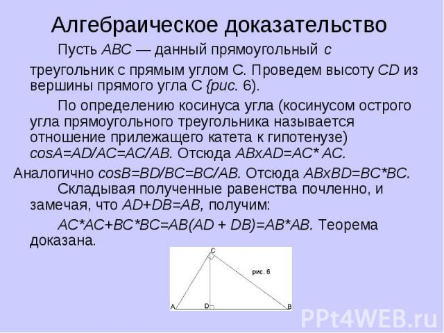 Алгебраическое доказательство Пусть ABC — данный прямоугольный с треугольник с прямым углом С. Проведем высоту CD из вершины прямого угла С {рис. 6). По определению косинуса угла (косинусом острого угла прямоугольного треугольника называется отношен…
