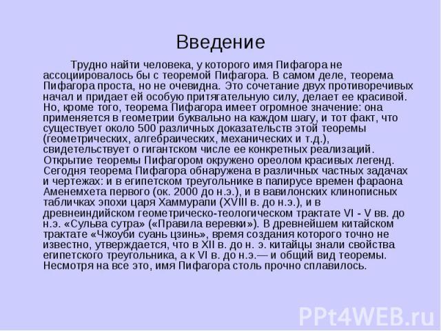 Введение Трудно найти человека, у которого имя Пифагора не ассоциировалось бы с теоремой Пифагора. В самом деле, теорема Пифагора проста, но не очевидна. Это сочетание двух противоречивых начал и придает ей особую притягательную силу, делает ее крас…