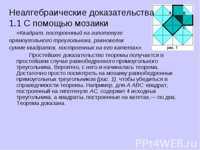Неалгебраические доказательства 1.1 С помощью мозаики «Квадрат, построенный на гипотенузе прямоугольного треугольника, равновелик сумме квадратов, построенных на его катетах». Простейшее доказательство теоремы получается в простейшем случае равнобед…