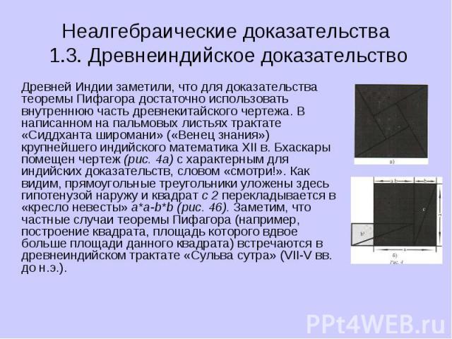 Неалгебраические доказательства 1.3. Древнеиндийское доказательство Древней Индии заметили, что для доказательства теоремы Пифагора достаточно использовать внутреннюю часть древнекитайского чертежа. В написанном на пальмовых листьях трактате «Сиддха…