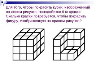 Для того, чтобы покрасить кубик, изображенный на левом рисунке, понадобится 9 кг