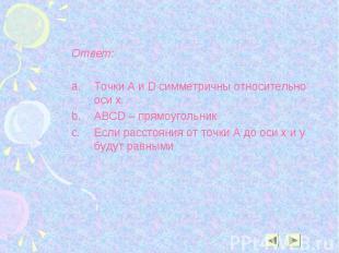 Ответ: Ответ: Точки A и D симметричны относительно оси х. ABCD – прямоугольник Е