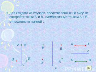9. Для каждого из случаев, представленных на рисунке, постройте точки А' и В', с