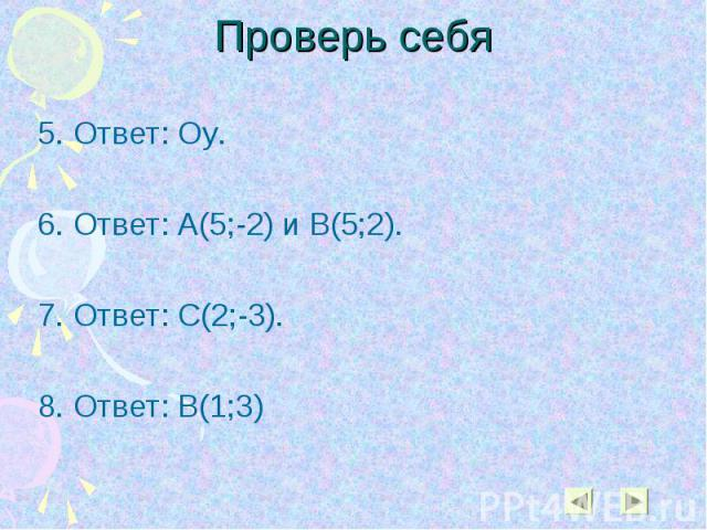 5. Ответ: Оу. 5. Ответ: Оу. 6. Ответ: А(5;-2) и В(5;2). 7. Ответ: С(2;-3). 8. Ответ: В(1;3)