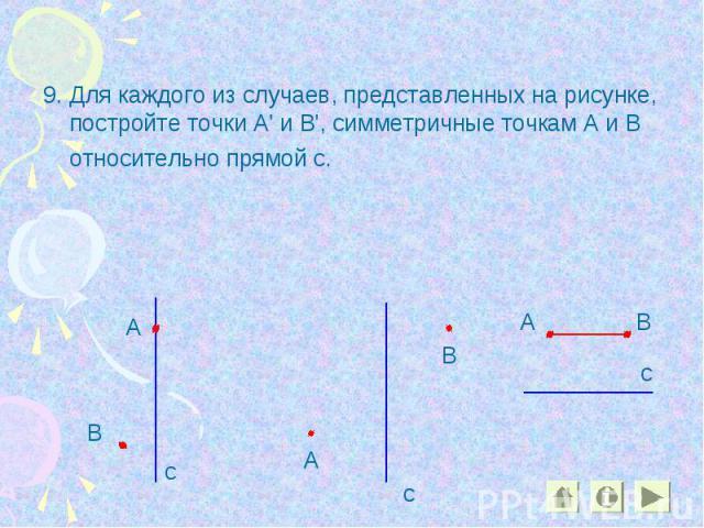 9. Для каждого из случаев, представленных на рисунке, постройте точки А' и В', симметричные точкам А и В относительно прямой с. 9. Для каждого из случаев, представленных на рисунке, постройте точки А' и В', симметричные точкам А и В относительно прямой с.