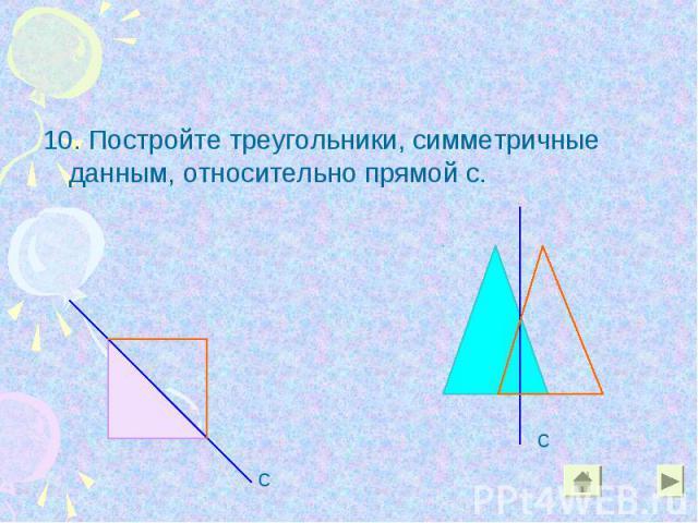 10. Постройте треугольники, симметричные данным, относительно прямой с. 10. Постройте треугольники, симметричные данным, относительно прямой с.