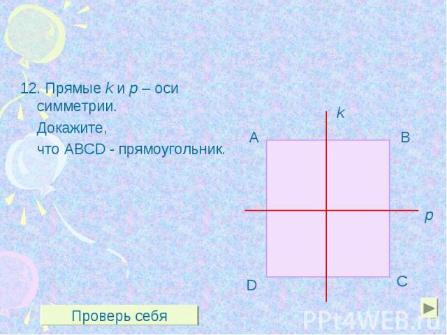 12. Прямые k и р – оси симметрии. 12. Прямые k и р – оси симметрии. Докажите, что ABCD - прямоугольник.