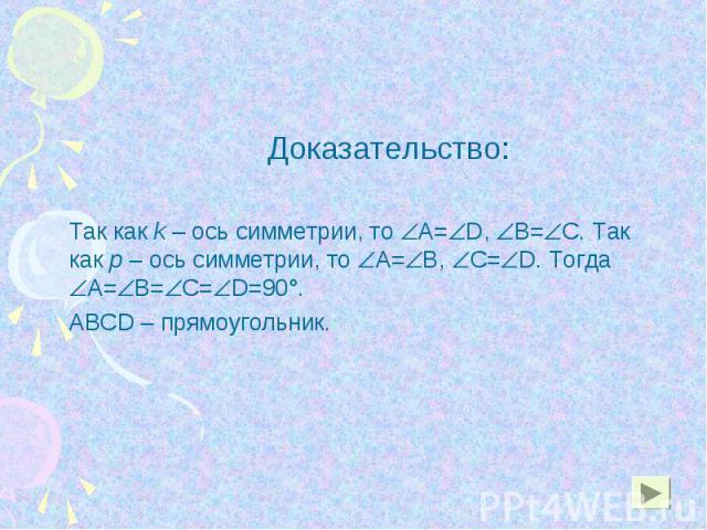 Доказательство: Доказательство: Так как k – ось симметрии, то А= D, В= С. Так как р – ось симметрии, то А= В, С= D. Тогда А= В= С= D=90°. АВСD – прямоугольник.