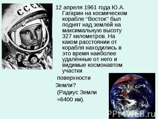 """12 апреля 1961 года Ю.А. Гагарин на космическом корабле """"Восток"""" был поднят над землёй на максимальную высоту 327 километров. На каком расстоянии от корабля находились в это время наиболее удалённые от него и видимые космонавтом участки 12 апреля 19…"""