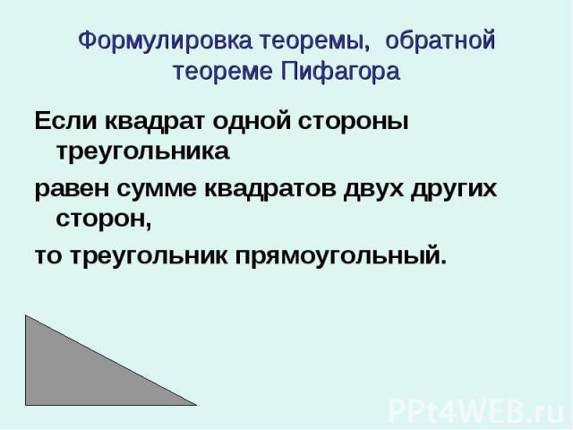 Если квадрат одной стороны треугольника Если квадрат одной стороны треугольника равен сумме квадратов двух других сторон, то треугольник прямоугольный.