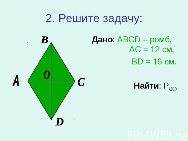 Дано: ABCD – ромб, АС = 12 см, Дано: ABCD – ромб, АС = 12 см, BD = 16 см. Найти: PABCD