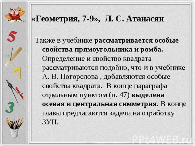Также в учебнике рассматривается особые свойства прямоугольника и ромба. Определение и свойство квадрата рассматриваются подобно, что и в учебнике А. В. Погорелова , добавляются особые свойства квадрата. В конце параграфа отдельным пунктом (п. 47) в…