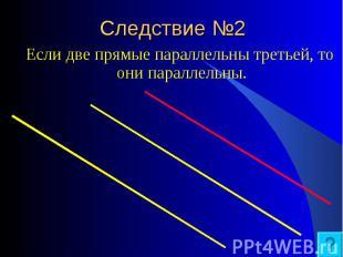 Если две прямые параллельны третьей, то они параллельны. Если две прямые паралле