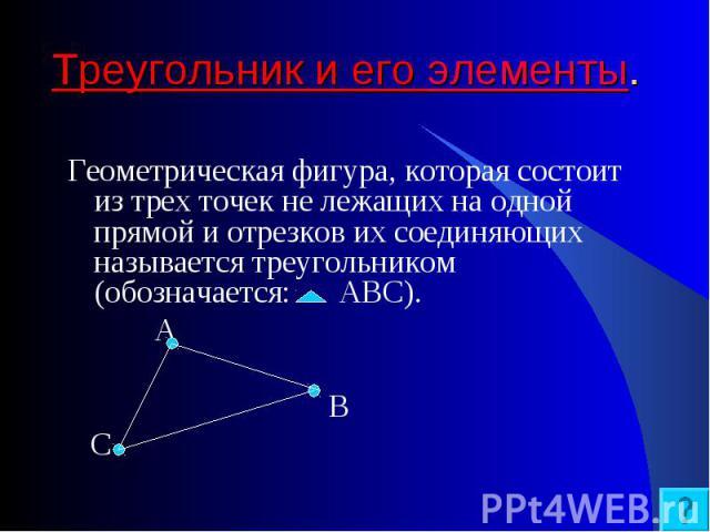 Геометрическая фигура, которая состоит из трех точек не лежащих на одной прямой и отрезков их соединяющих называется треугольником (обозначается: АВС). Геометрическая фигура, которая состоит из трех точек не лежащих на одной прямой и отрезков их сое…